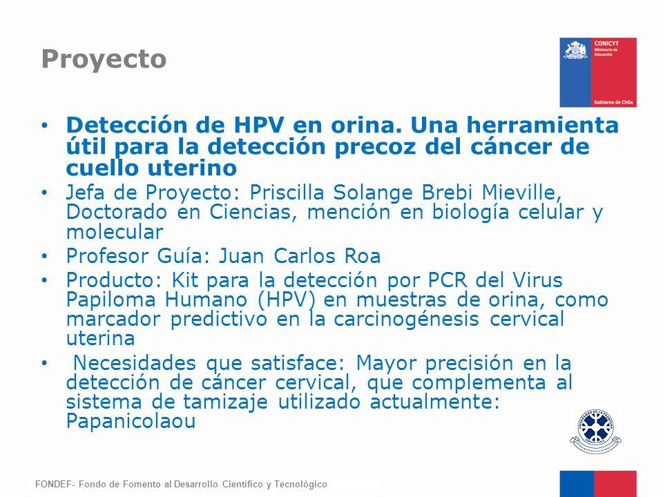 FONDEF-Fondo de Fomento Detección de HPV en orina. Una herramienta útil para la detección precoz del cáncer de cuello uterino Jefa de Proyecto: Prisci