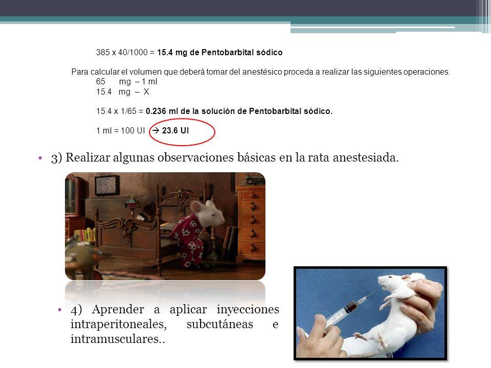 385 x 40/1000 = 15.4 mg de Pentobarbital sódico Para calcular el volumen que deberá tomar del anestésico proceda a realizar las siguientes operaciones: 65 mg – 1 ml 15.4 mg – X 15.4 x 1/65 = 0.236 ml de la solución de Pentobarbital sódico.