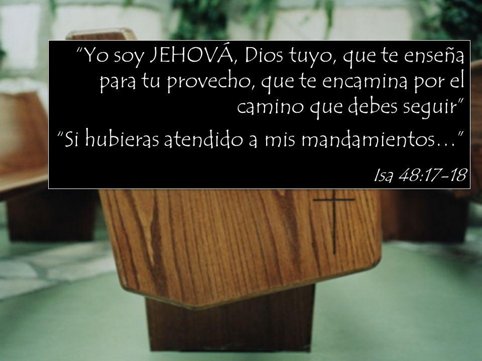 Yo soy JEHOVÁ, Dios tuyo, que te enseña para tu provecho, que te encamina por el camino que debes seguir Isa 48:17-18 Yo soy JEHOVÁ, Dios tuyo, que te