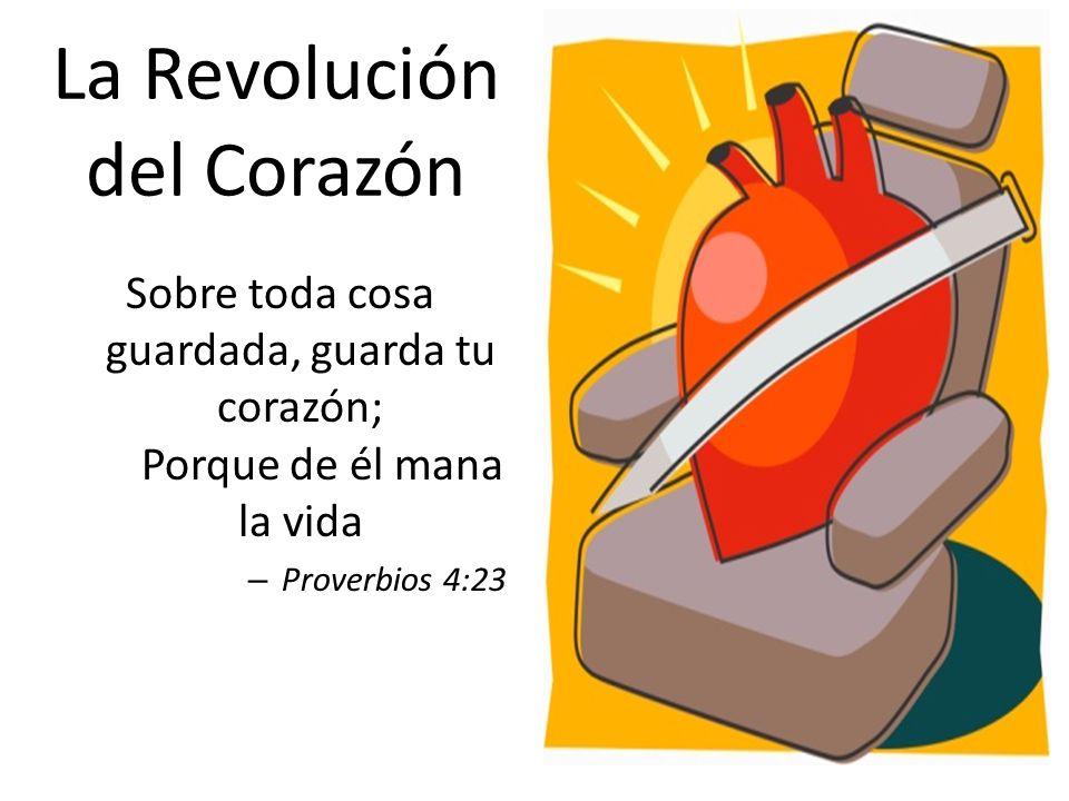 La Revolución del Corazón Sobre toda cosa guardada, guarda tu corazón; Porque de él mana la vida – Proverbios 4:23