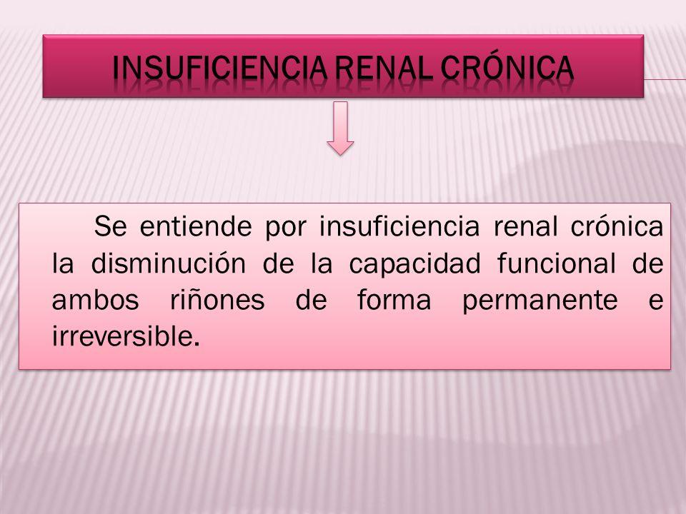 Se entiende por insuficiencia renal crónica la disminución de la capacidad funcional de ambos riñones de forma permanente e irreversible.