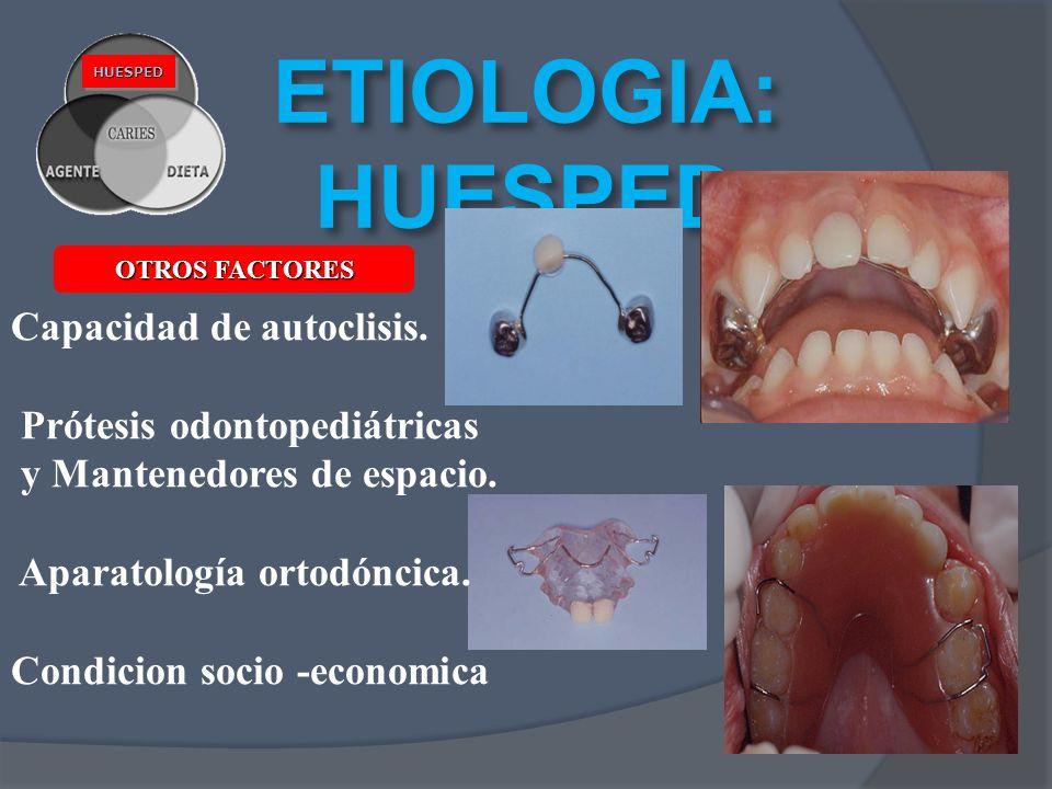 ETIOLOGIA: HUESPED HUESPEDHUESPED Capacidad de autoclisis. Prótesis odontopediátricas y Mantenedores de espacio. Aparatología ortodóncica. Condicion s