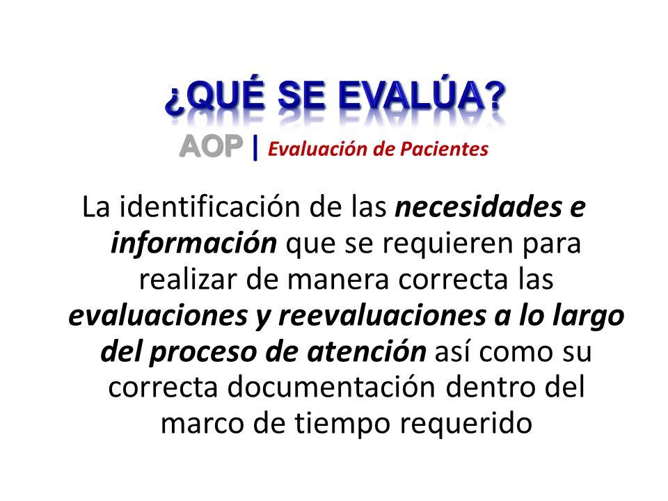La identificación de las necesidades e información que se requieren para realizar de manera correcta las evaluaciones y reevaluaciones a lo largo del proceso de atención así como su correcta documentación dentro del marco de tiempo requerido AOP AOP | Evaluación de Pacientes