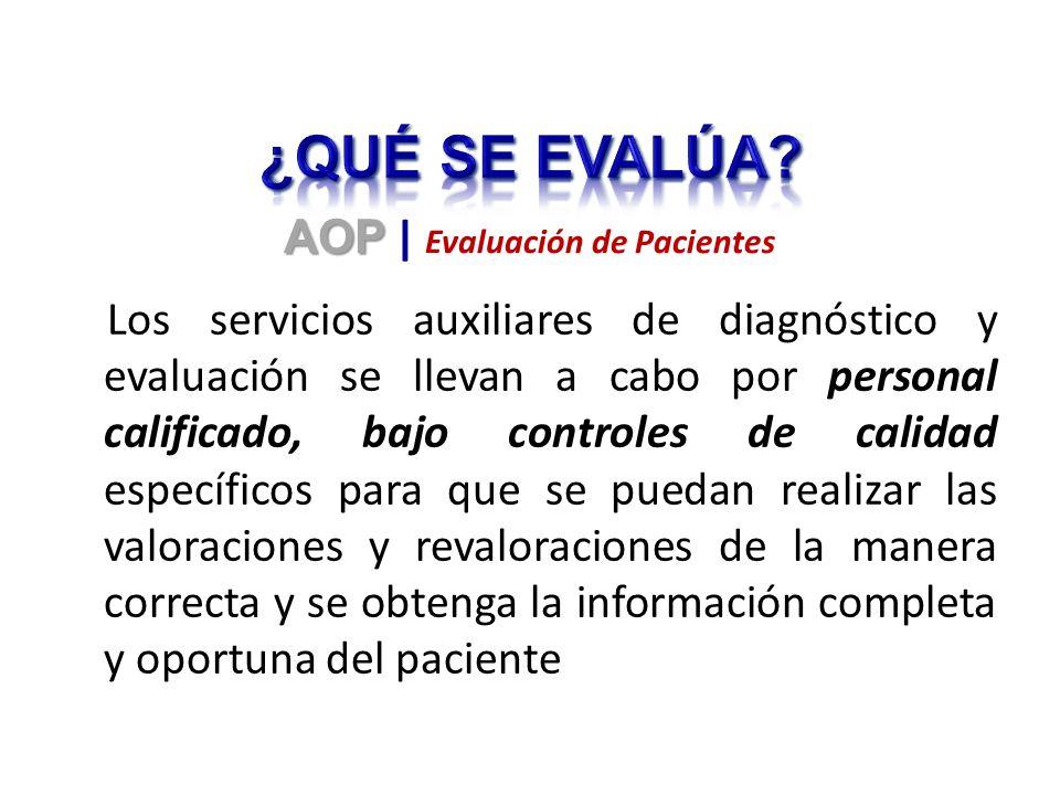 Los servicios auxiliares de diagnóstico y evaluación se llevan a cabo por personal calificado, bajo controles de calidad específicos para que se puedan realizar las valoraciones y revaloraciones de la manera correcta y se obtenga la información completa y oportuna del paciente AOP AOP | Evaluación de Pacientes