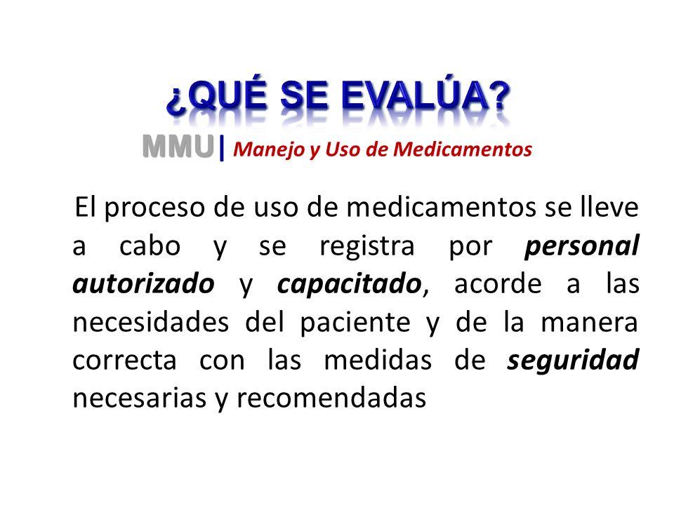 El proceso de uso de medicamentos se lleve a cabo y se registra por personal autorizado y capacitado, acorde a las necesidades del paciente y de la manera correcta con las medidas de seguridad necesarias y recomendadas MMU MMU | Manejo y Uso de Medicamentos