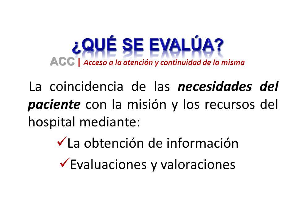 La coincidencia de las necesidades del paciente con la misión y los recursos del hospital mediante: La obtención de información Evaluaciones y valoraciones ACC ACC | Acceso a la atención y continuidad de la misma
