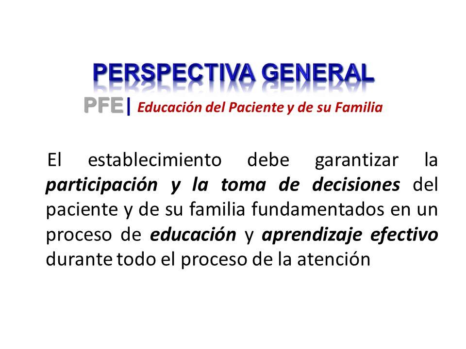 El establecimiento debe garantizar la participación y la toma de decisiones del paciente y de su familia fundamentados en un proceso de educación y aprendizaje efectivo durante todo el proceso de la atención PFE PFE | Educación del Paciente y de su Familia
