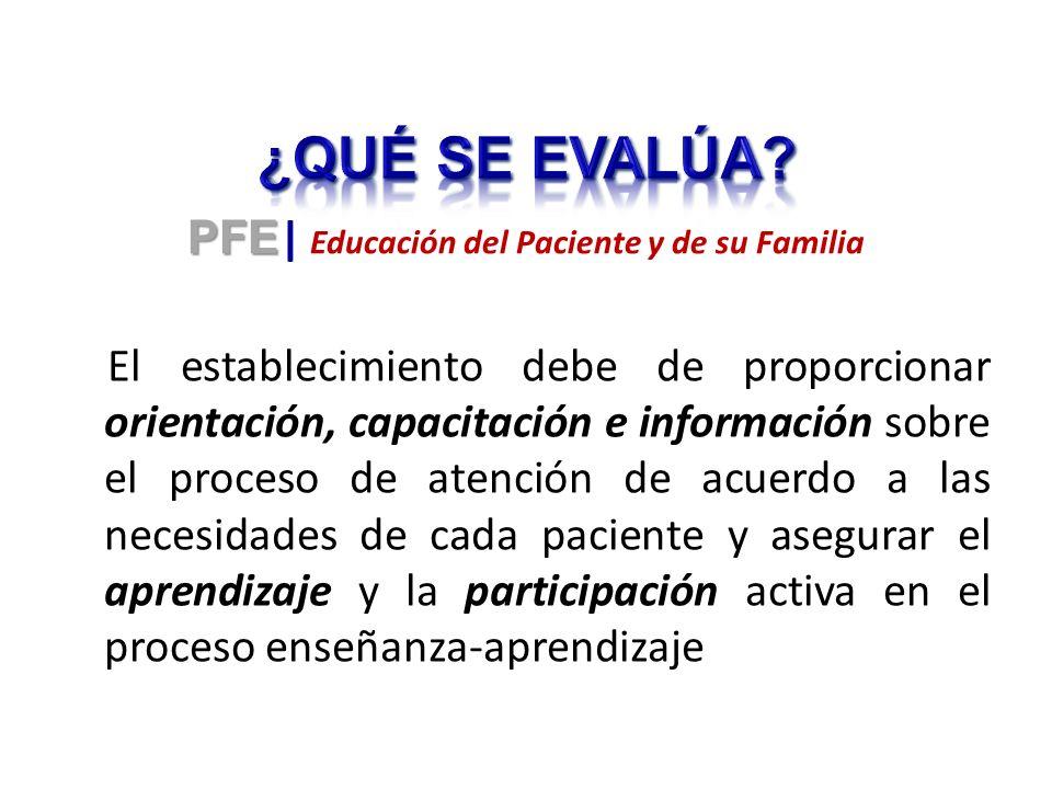 El establecimiento debe de proporcionar orientación, capacitación e información sobre el proceso de atención de acuerdo a las necesidades de cada paciente y asegurar el aprendizaje y la participación activa en el proceso enseñanza-aprendizaje PFE PFE | Educación del Paciente y de su Familia