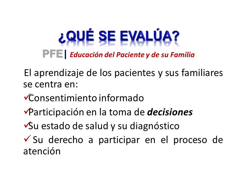 El aprendizaje de los pacientes y sus familiares se centra en: Consentimiento informado Participación en la toma de decisiones Su estado de salud y su diagnóstico Su derecho a participar en el proceso de atención PFE PFE | Educación del Paciente y de su Familia