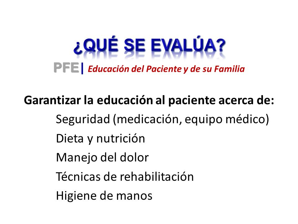 Garantizar la educación al paciente acerca de: Seguridad (medicación, equipo médico) Dieta y nutrición Manejo del dolor Técnicas de rehabilitación Higiene de manos PFE PFE | Educación del Paciente y de su Familia