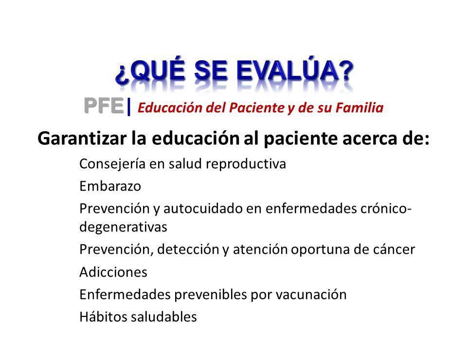 Garantizar la educación al paciente acerca de: Consejería en salud reproductiva Embarazo Prevención y autocuidado en enfermedades crónico- degenerativas Prevención, detección y atención oportuna de cáncer Adicciones Enfermedades prevenibles por vacunación Hábitos saludables PFE PFE | Educación del Paciente y de su Familia