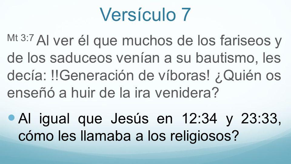 Versículo 7 Mt 3:7 Al ver él que muchos de los fariseos y de los saduceos venían a su bautismo, les decía: !!Generación de víboras! ¿Quién os enseñó a