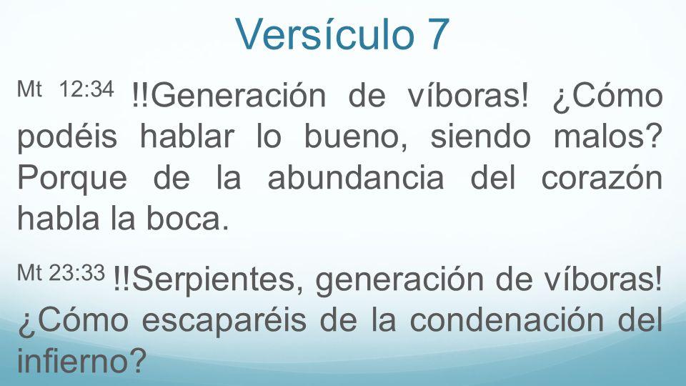 Versículo 7 Mt 12:34 !!Generación de víboras! ¿Cómo podéis hablar lo bueno, siendo malos? Porque de la abundancia del corazón habla la boca. Mt 23:33