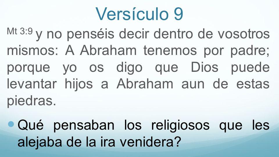 Versículo 9 Mt 3:9 y no penséis decir dentro de vosotros mismos: A Abraham tenemos por padre; porque yo os digo que Dios puede levantar hijos a Abraha