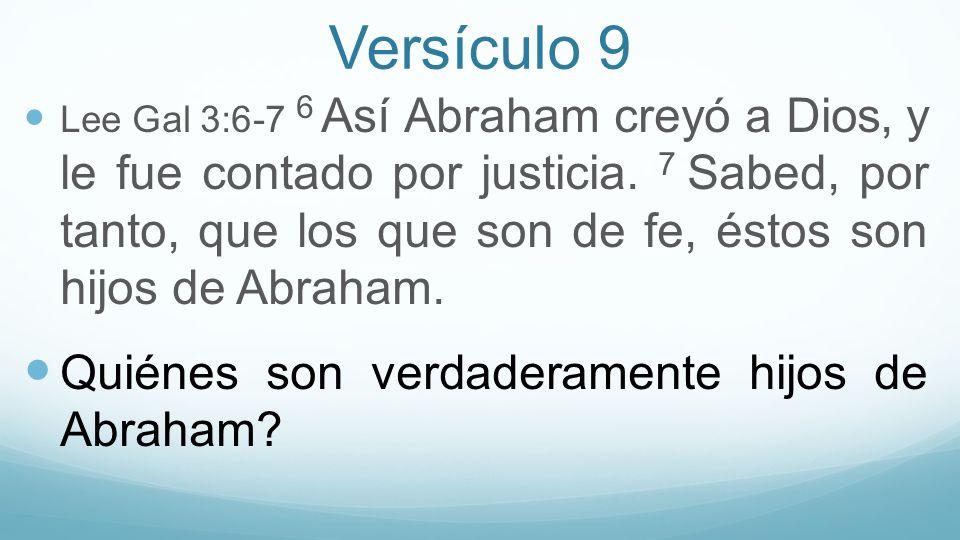 Versículo 9 Lee Gal 3:6-7 6 Así Abraham creyó a Dios, y le fue contado por justicia. 7 Sabed, por tanto, que los que son de fe, éstos son hijos de Abr
