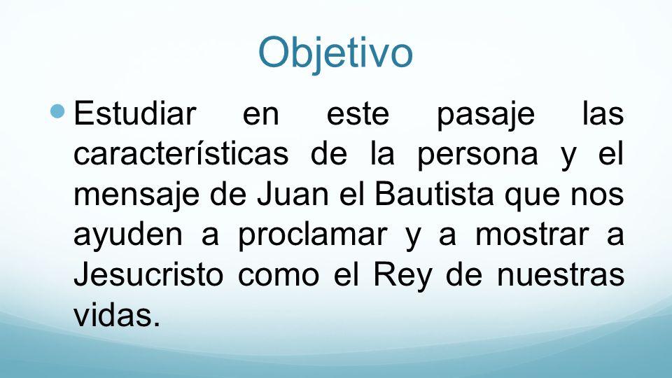 Objetivo Estudiar en este pasaje las características de la persona y el mensaje de Juan el Bautista que nos ayuden a proclamar y a mostrar a Jesucrist