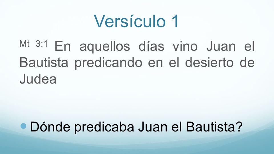 Versículo 1 Mt 3:1 En aquellos días vino Juan el Bautista predicando en el desierto de Judea Dónde predicaba Juan el Bautista?