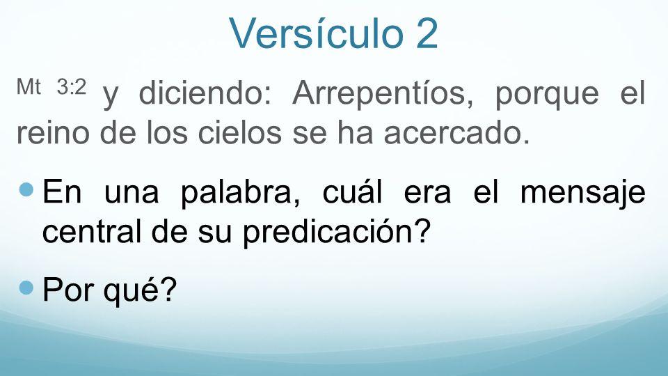 Versículo 2 Mt 3:2 y diciendo: Arrepentíos, porque el reino de los cielos se ha acercado. En una palabra, cuál era el mensaje central de su predicació