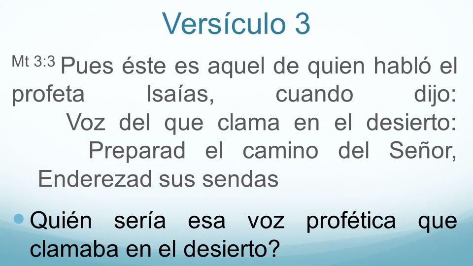 Versículo 3 Mt 3:3 Pues éste es aquel de quien habló el profeta Isaías, cuando dijo: Voz del que clama en el desierto: Preparad el camino del Señor, E