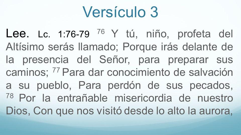 Versículo 3 Lee. Lc. 1:76-79 76 Y tú, niño, profeta del Altísimo serás llamado; Porque irás delante de la presencia del Señor, para preparar sus camin