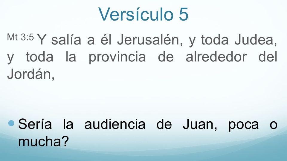 Versículo 5 Mt 3:5 Y salía a él Jerusalén, y toda Judea, y toda la provincia de alrededor del Jordán, Sería la audiencia de Juan, poca o mucha?