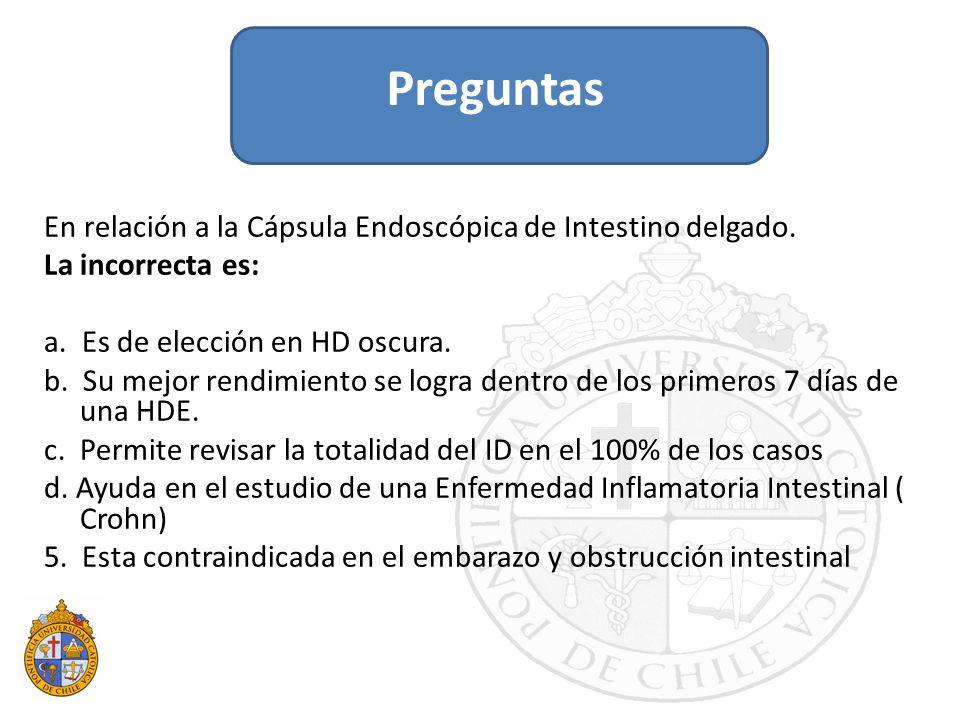 En relación a la Cápsula Endoscópica de Intestino delgado. La incorrecta es: a. Es de elección en HD oscura. b. Su mejor rendimiento se logra dentro d