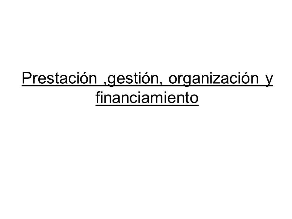 Prestación,gestión, organización y financiamiento