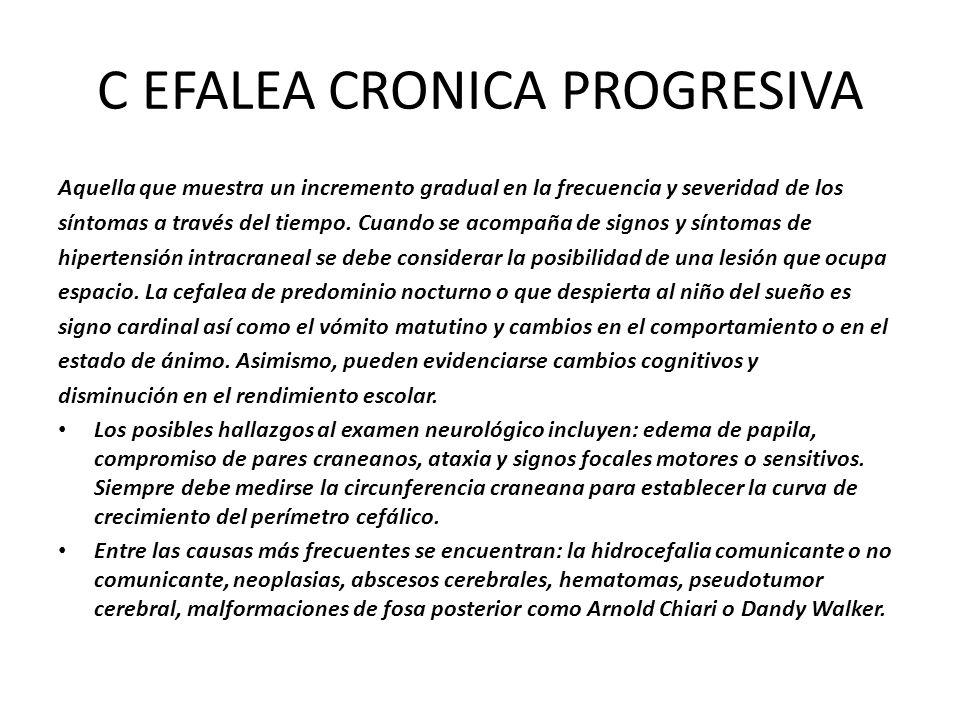 C EFALEA CRONICA PROGRESIVA Aquella que muestra un incremento gradual en la frecuencia y severidad de los síntomas a través del tiempo. Cuando se acom