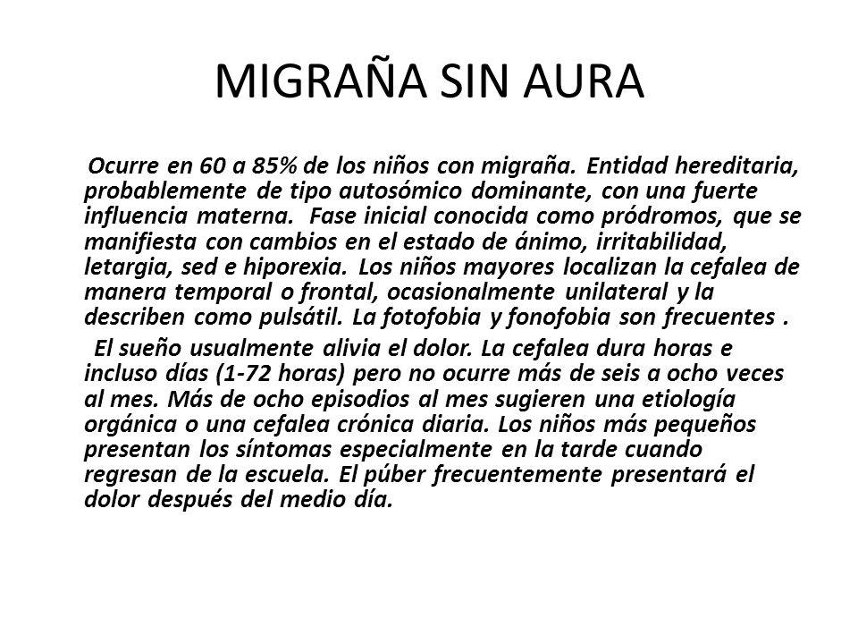 MIGRAÑA SIN AURA Ocurre en 60 a 85% de los niños con migraña. Entidad hereditaria, probablemente de tipo autosómico dominante, con una fuerte influenc