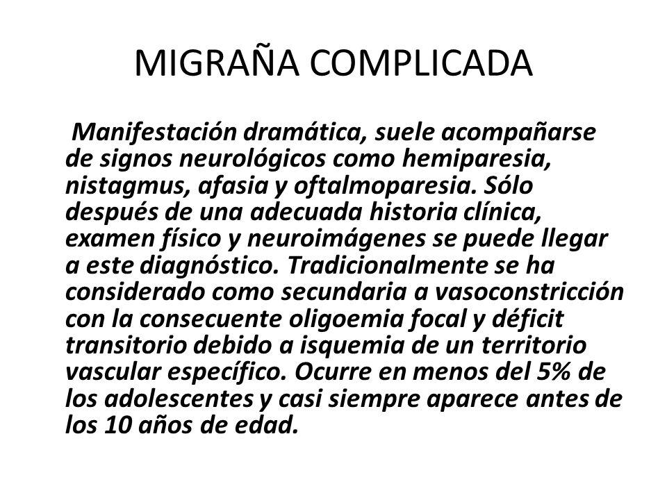 MIGRAÑA COMPLICADA Manifestación dramática, suele acompañarse de signos neurológicos como hemiparesia, nistagmus, afasia y oftalmoparesia. Sólo despué
