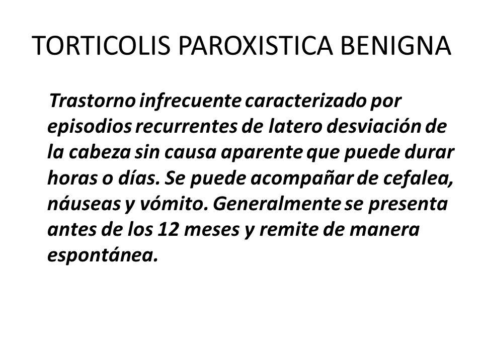 TORTICOLIS PAROXISTICA BENIGNA Trastorno infrecuente caracterizado por episodios recurrentes de latero desviación de la cabeza sin causa aparente que