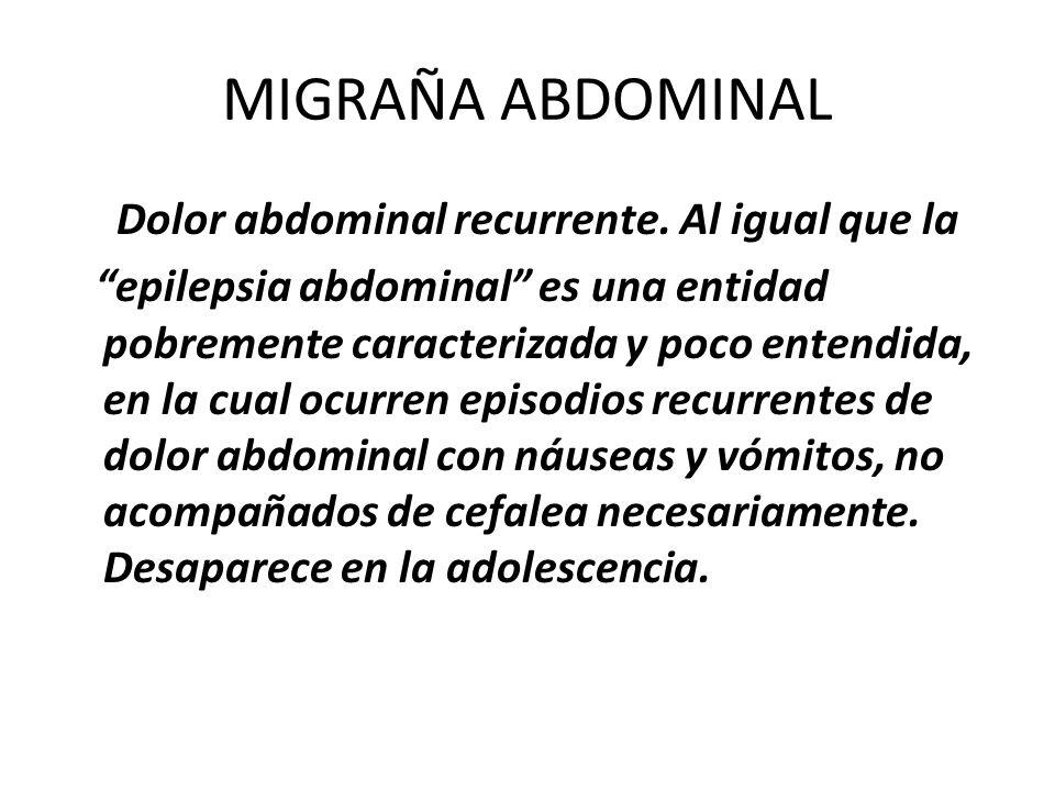 MIGRAÑA ABDOMINAL Dolor abdominal recurrente. Al igual que la epilepsia abdominal es una entidad pobremente caracterizada y poco entendida, en la cual