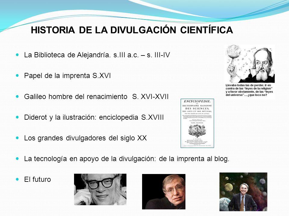 HISTORIA DE LA DIVULGACIÓN CIENTÍFICA La Biblioteca de Alejandría. s.III a.c. – s. III-IV Papel de la imprenta S.XVI Galileo hombre del renacimiento S