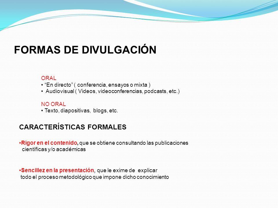 FORMAS DE DIVULGACIÓN ORAL En directo ( conferencia, ensayos o mixta ) Audiovisual ( Videos, videoconferencias, podcasts, etc.) NO ORAL Texto, diaposi