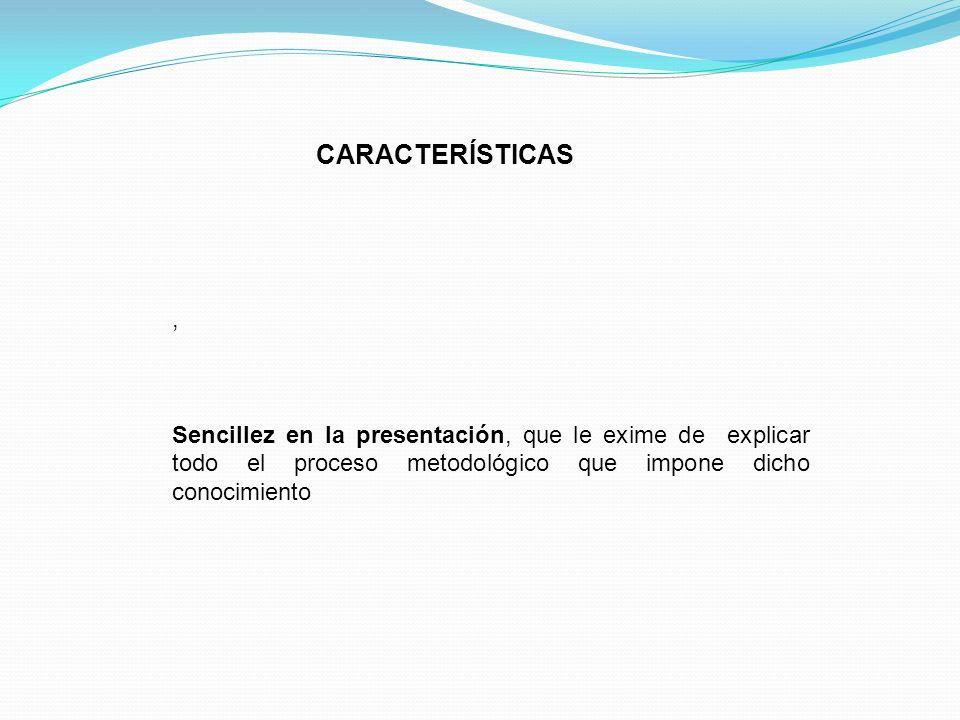 , Sencillez en la presentación, que le exime de explicar todo el proceso metodológico que impone dicho conocimiento CARACTERÍSTICAS
