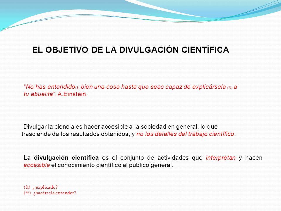 EL OBJETIVO DE LA DIVULGACIÓN CIENTÍFICA La divulgación científica es el conjunto de actividades que interpretan y hacen accesible el conocimiento cie