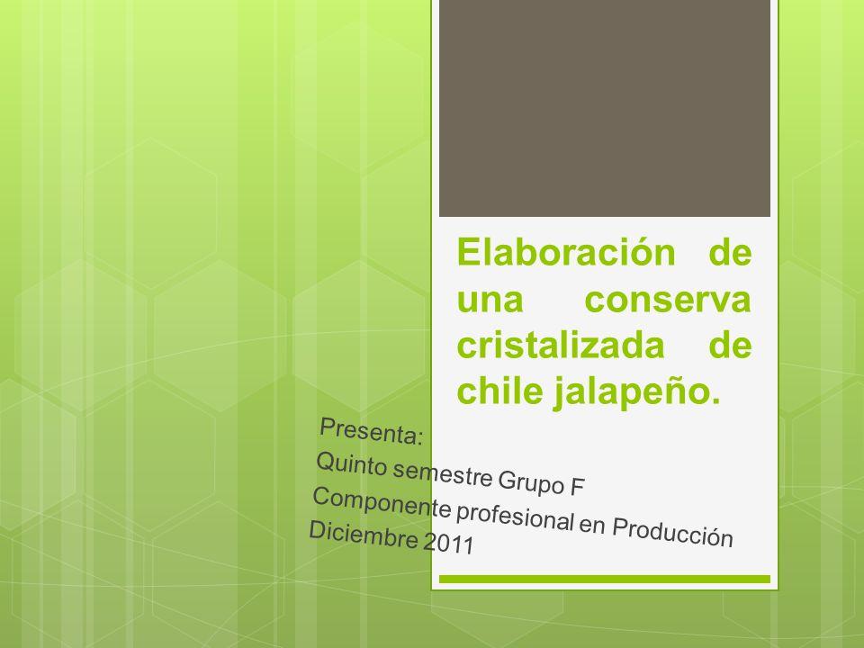 Elaboración de una conserva cristalizada de chile jalapeño. Presenta: Quinto semestre Grupo F Componente profesional en Producción Diciembre 2011
