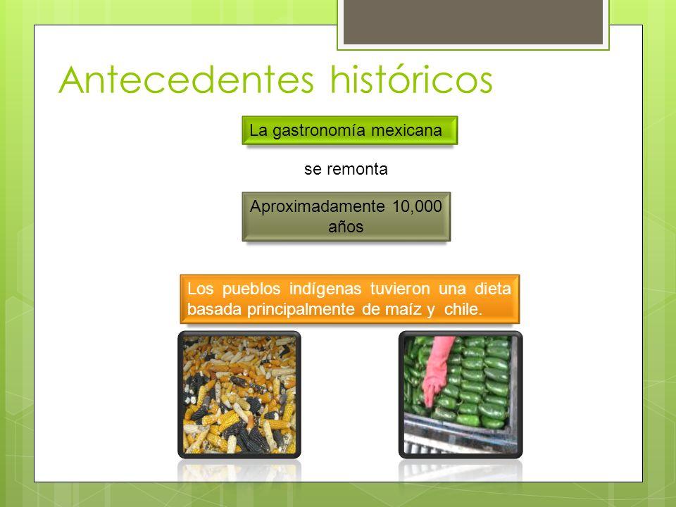 Antecedentes históricos La gastronomía mexicana se remonta Aproximadamente 10,000 años Los pueblos indígenas tuvieron una dieta basada principalmente de maíz y chile.