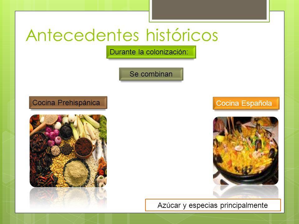 Antecedentes históricos Durante la colonización: Cocina Prehispánica Se combinan Cocina Española Azúcar y especias principalmente