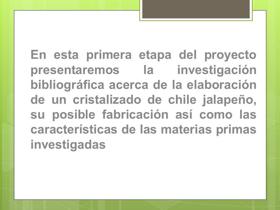 En esta primera etapa del proyecto presentaremos la investigación bibliográfica acerca de la elaboración de un cristalizado de chile jalapeño, su posible fabricación así como las características de las materias primas investigadas