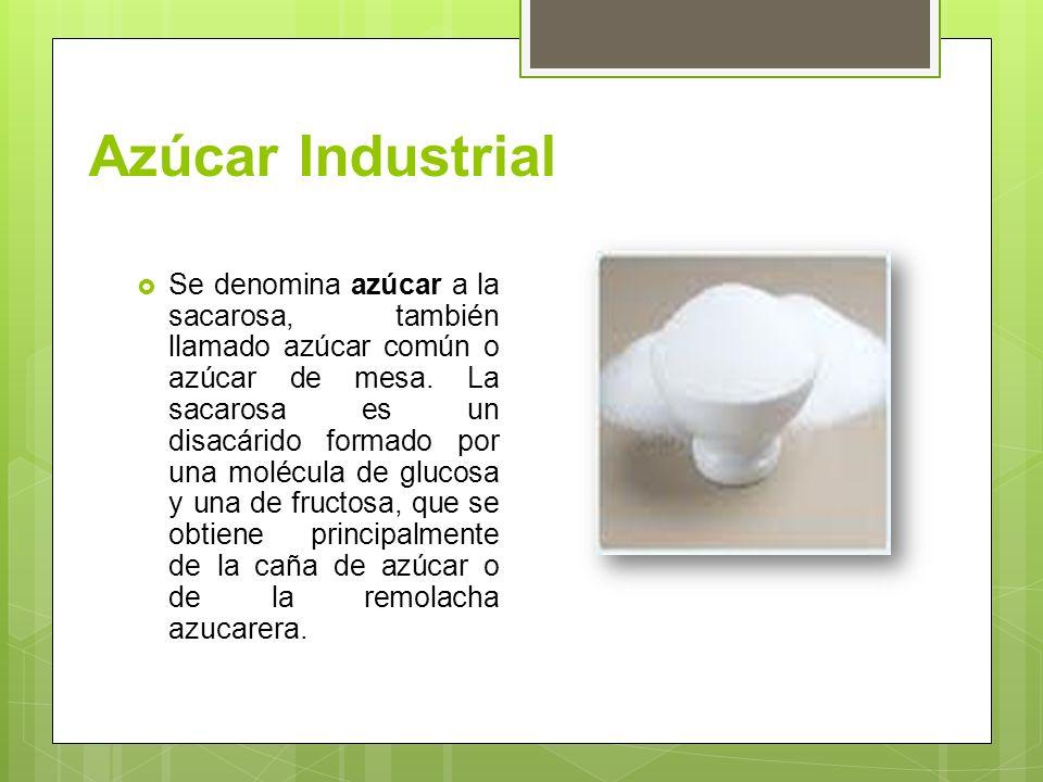 Azúcar Industrial Se denomina azúcar a la sacarosa, también llamado azúcar común o azúcar de mesa. La sacarosa es un disacárido formado por una molécu