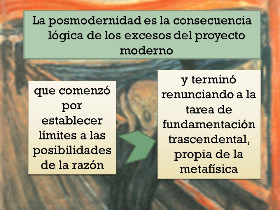 La posmodernidad es la consecuencia lógica de los excesos del proyecto moderno que comenzó por establecer límites a las posibilidades de la razón y terminó renunciando a la tarea de fundamentación trascendental, propia de la metafísica