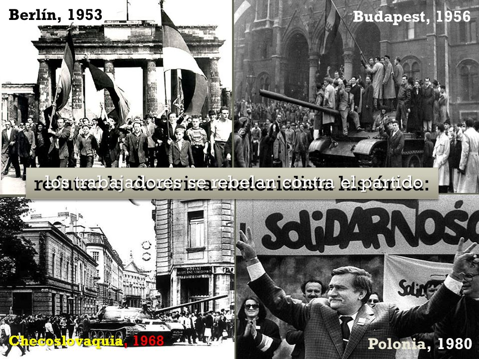 Todo lo proletario es comunista… …todo lo comunista es proletario Berlín, 1953 Budapest, 1956 Checoslovaquia, 1968 Polonia, 1980 refutan la doctrina materialista histórica: los trabajadores se rebelan contra el partido los trabajadores se rebelan contra el partido