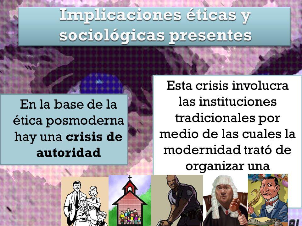 En la base de la ética posmoderna hay una crisis de autoridad Esta crisis involucra las instituciones tradicionales por medio de las cuales la modernidad trató de organizar una sociedad racional y progresista