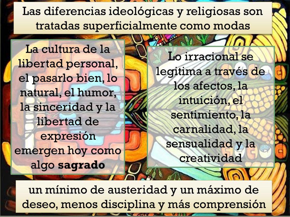 Las diferencias ideológicas y religiosas son tratadas superficialmente como modas La cultura de la libertad personal, el pasarlo bien, lo natural, el humor, la sinceridad y la libertad de expresión emergen hoy como algo sagrado L o irracional se legitima a través de los afectos, la intuición, el sentimiento, la carnalidad, la sensualidad y la creatividad un mínimo de austeridad y un máximo de deseo, menos disciplina y más comprensión