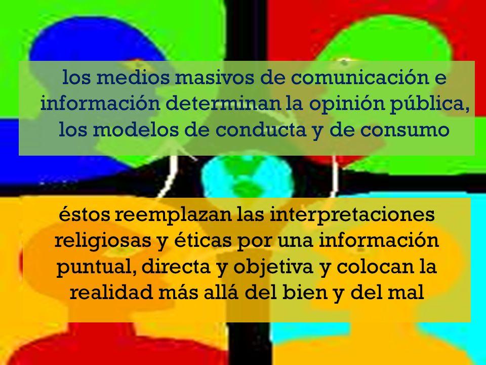 los medios masivos de comunicación e información determinan la opinión pública, los modelos de conducta y de consumo éstos reemplazan las interpretaciones religiosas y éticas por una información puntual, directa y objetiva y colocan la realidad más allá del bien y del mal