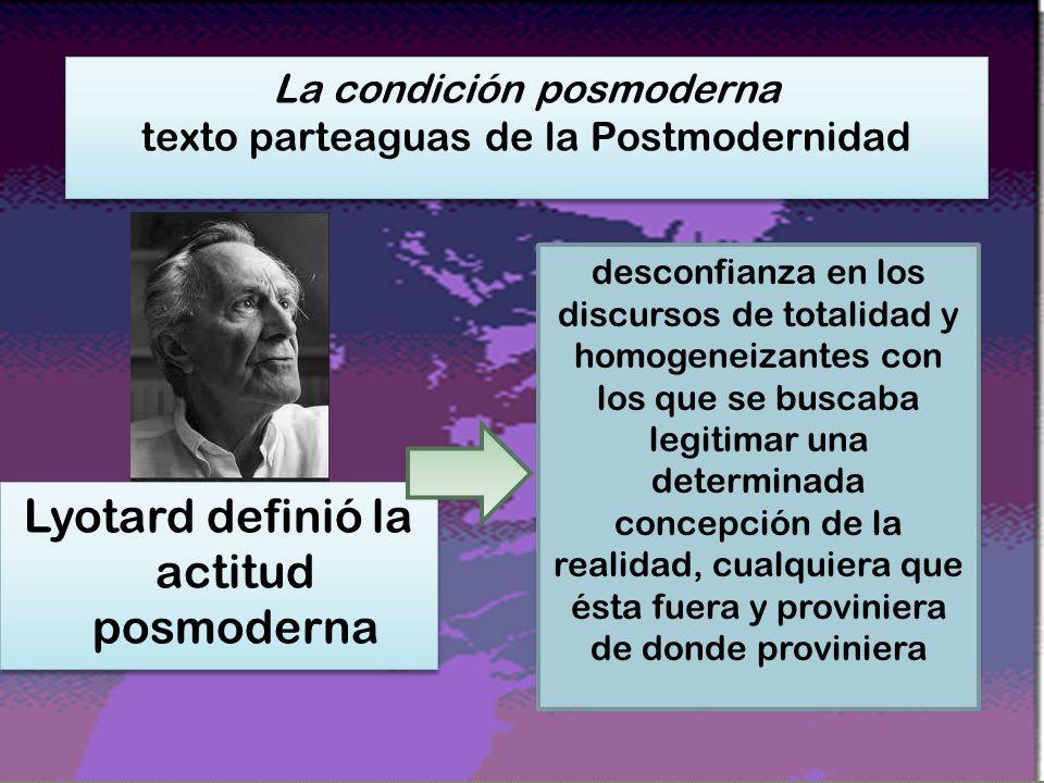 Lyotard definió la actitud posmoderna La condición posmoderna texto parteaguas de la Postmodernidad La condición posmoderna texto parteaguas de la Postmodernidad la incredulidad respecto a los metarrelatos reinantes y definitorios de la Modernidad desconfianza en los discursos de totalidad y homogeneizantes con los que se buscaba legitimar una determinada concepción de la realidad, cualquiera que ésta fuera y proviniera de donde proviniera