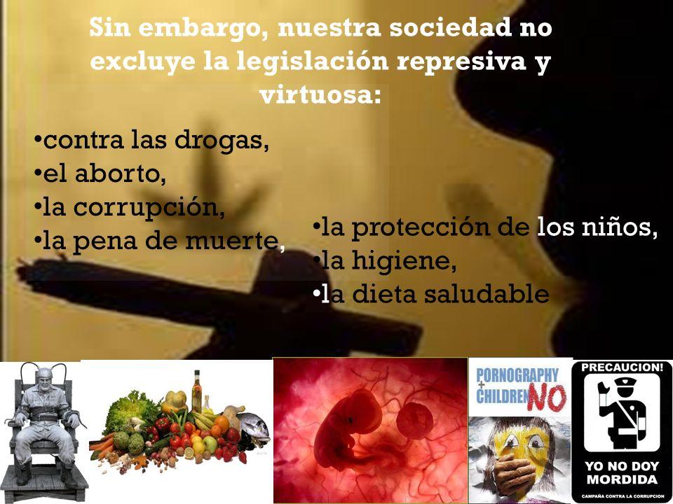 Sin embargo, nuestra sociedad no excluye la legislación represiva y virtuosa: contra las drogas, el aborto, la corrupción, la pena de muerte, la protección de los niños, la higiene, la dieta saludable