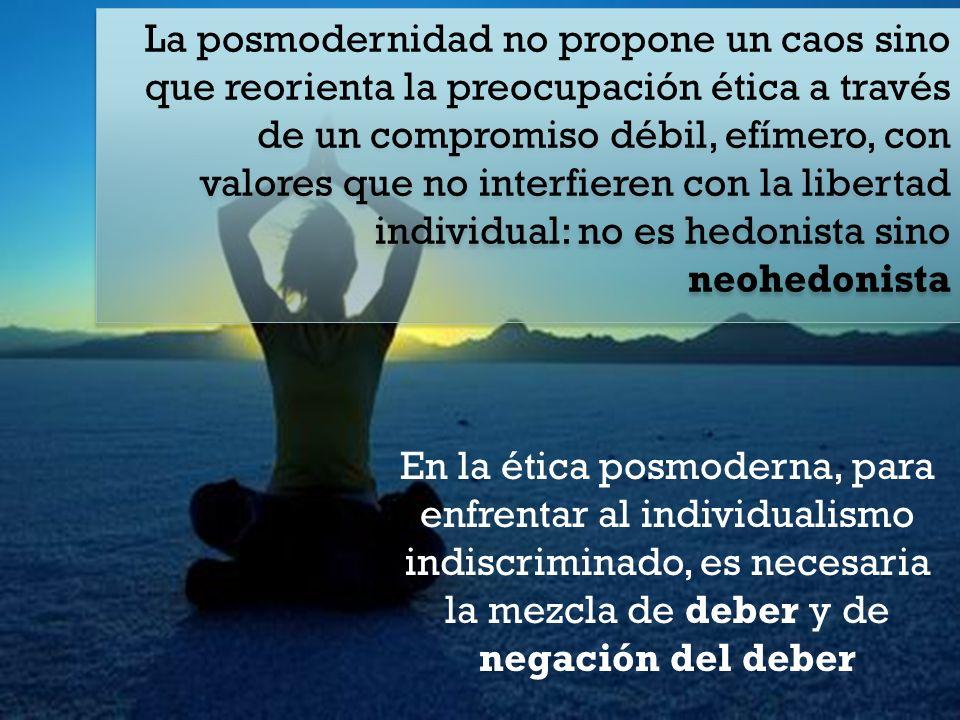 La posmodernidad no propone un caos sino que reorienta la preocupación ética a través de un compromiso débil, efímero, con valores que no interfieren con la libertad individual: no es hedonista sino neohedonista En la ética posmoderna, para enfrentar al individualismo indiscriminado, es necesaria la mezcla de deber y de negación del deber