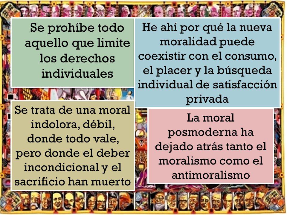 Se prohíbe todo aquello que limite los derechos individuales He ahí por qué la nueva moralidad puede coexistir con el consumo, el placer y la búsqueda individual de satisfacción privada Se trata de una moral indolora, débil, donde todo vale, pero donde el deber incondicional y el sacrificio han muerto La moral posmoderna ha dejado atrás tanto el moralismo como el antimoralismo